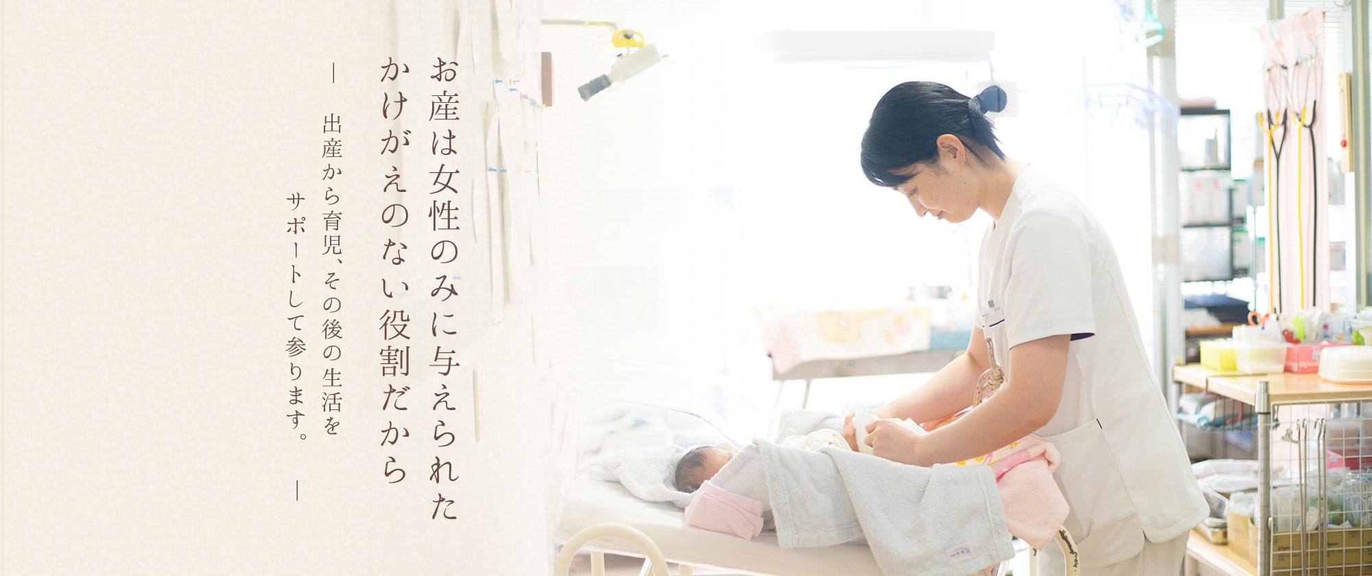 お産は女性のみに与えられたかけがえのない役割だから―出産から育児、その後の生活をサポートして参ります。―